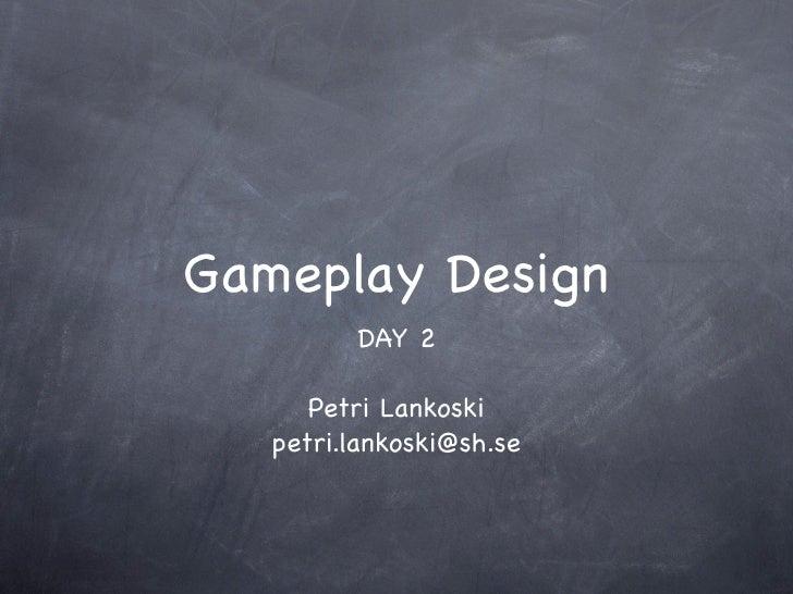 Gameplay Design         DAY 2      Petri Lankoski   petri.lankoski@sh.se