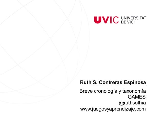 Ruth S. Contreras Espinosa Breve cronología y taxonomía GAMES @ruthsofhia www.juegosyaprendizaje.com
