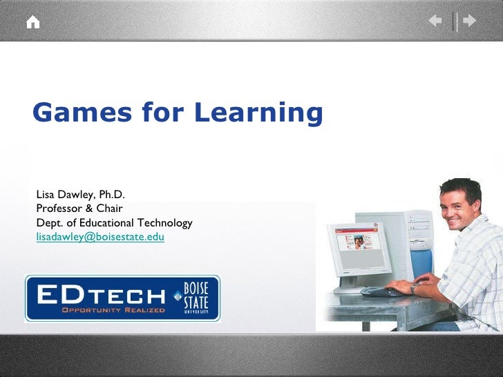 Games for Learning Lisa Dawley, Ph.D. Professor & Chair Dept. of Educational Technology [email_address]