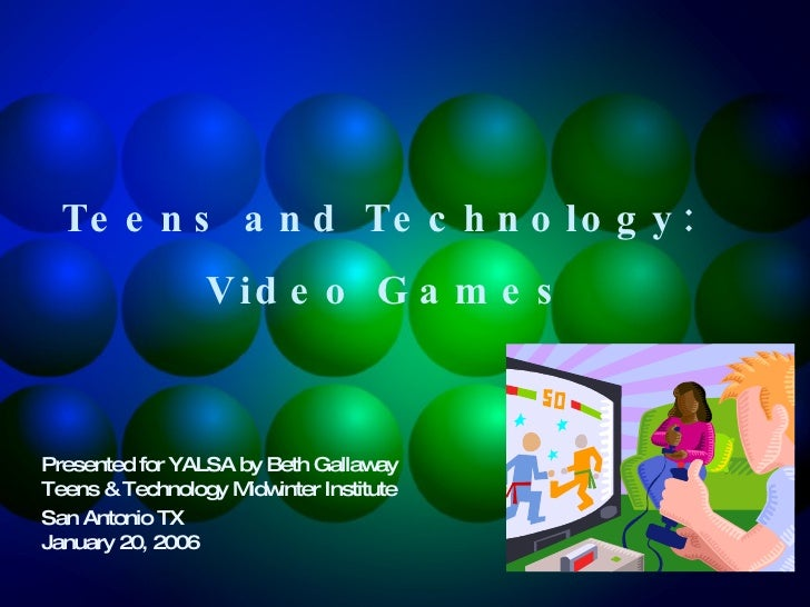 Teens and Technology:  Video Games Presented for YALSA by Beth Gallaway  Teens & Technology Midwinter Institute  San Anton...