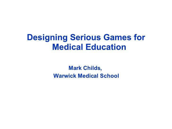 <ul><li>Designing Serious Games for Medical Education </li></ul><ul><li>Mark Childs,  </li></ul><ul><li>Warwick Medical Sc...