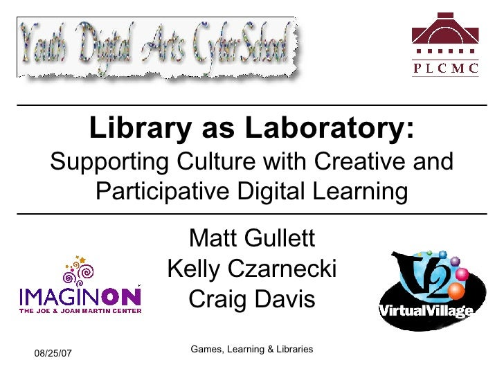 Library as Laboratory:   Supporting Culture with Creative and Participative Digital Learning Matt Gullett Kelly Czarnecki ...