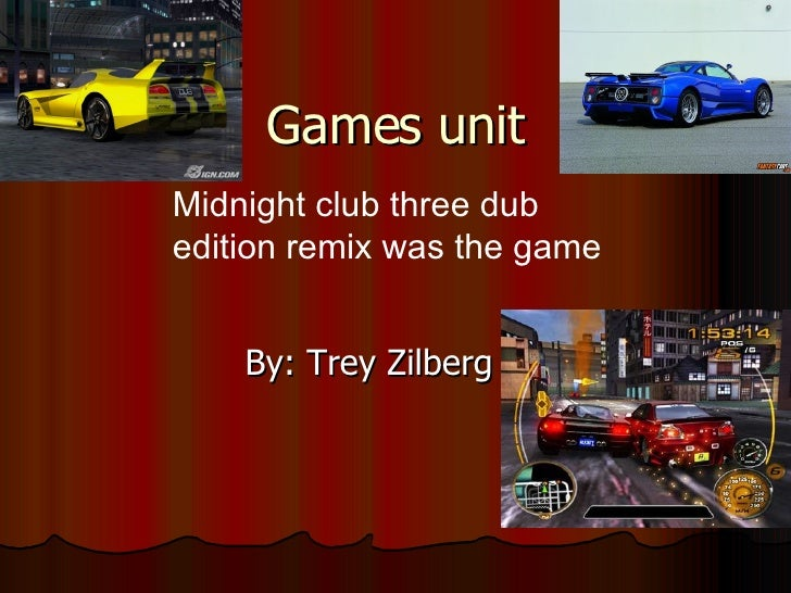 Games unit By: Trey Zilberg Midnight club three dub edition remix was the game
