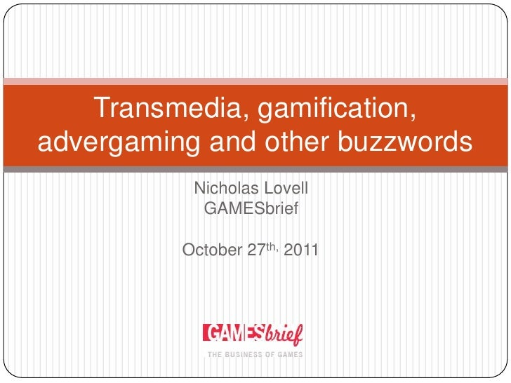 Transmedia, gamification,advergaming and other buzzwords           Nicholas Lovell            GAMESbrief          October ...