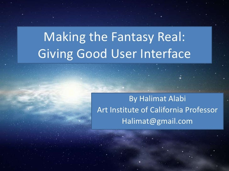 Making the Fantasy Real:Giving Good User Interface<br />By Halimat Alabi<br />Art Institute of California Professor <br />...