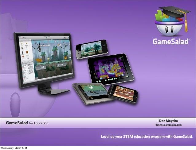 GameSalad for Education  Dan Magaha danm@gamesalad.com  Level up your STEM education program with GameSalad. Wednesday, Ma...