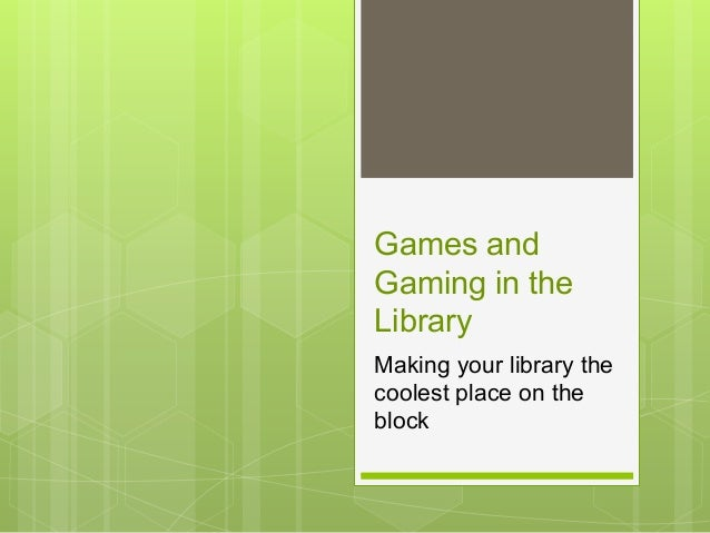 Games and Gaming in the Library Making your library the coolest place on the block