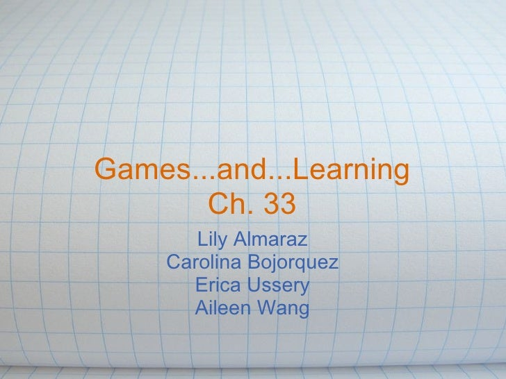 Games...and...Learning       Ch. 33        Lily Almaraz     Carolina Bojorquez       Erica Ussery       Aileen Wang