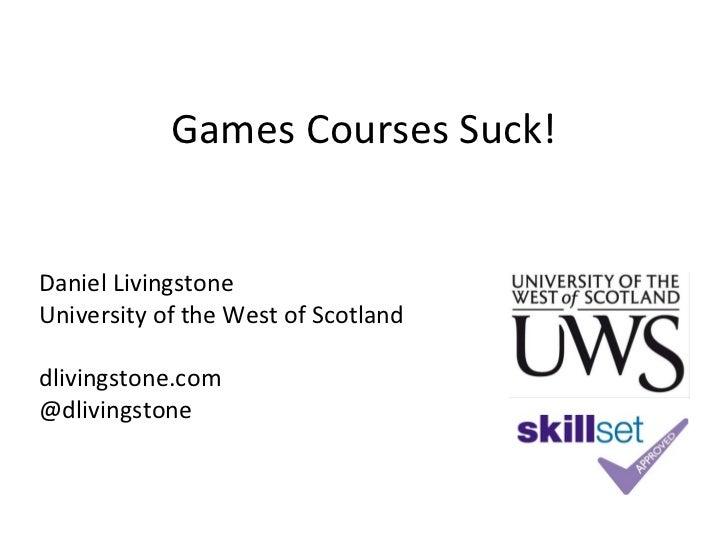 Games Courses Suck!Daniel LivingstoneUniversity of the West of Scotlanddlivingstone.com@dlivingstone