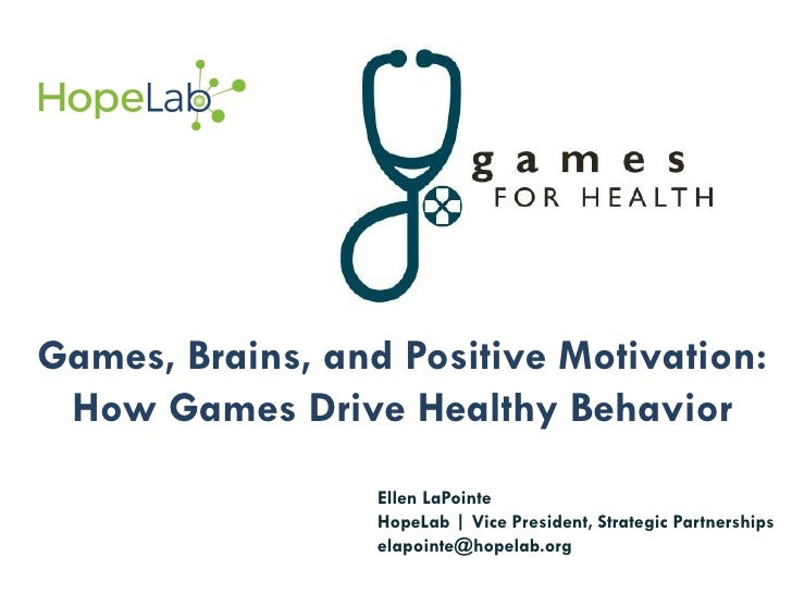 Games, Brains, and Positive Motivation: How Games Drive Healthy Behavior                  Ellen LaPointe                  ...