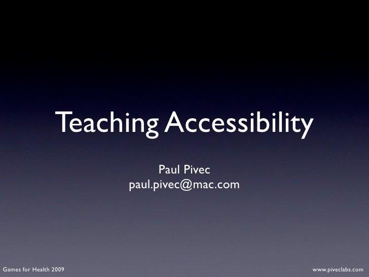 Teaching Accessibility                               Paul Pivec                         paul.pivec@mac.com     Games for H...