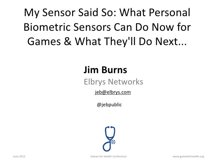 Games for health 2012: My Sensor Said So: What Personal Biometric Sensors Can Do Now for Games & What They'll Do Next...