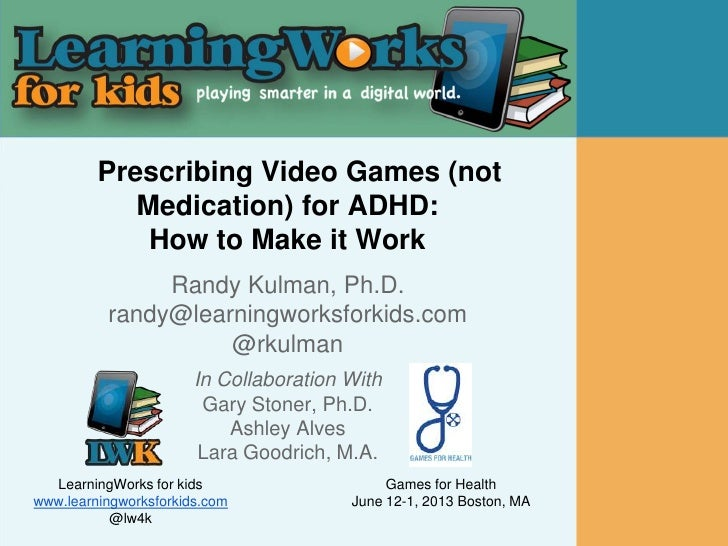 Prescribing Video Games (not            Medication) for ADHD:             How to Make it Work               Randy Kulman, ...