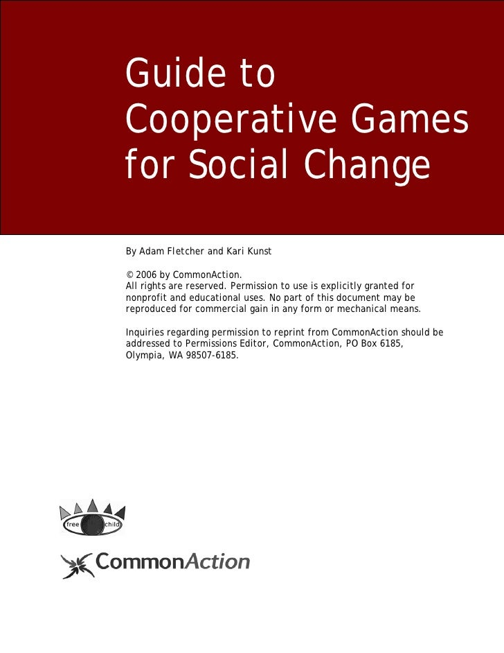 Guide to Cooperative Games for Social Change By Adam Fletcher and Kari Kunst  © 2006 by CommonAction. All rights are reser...
