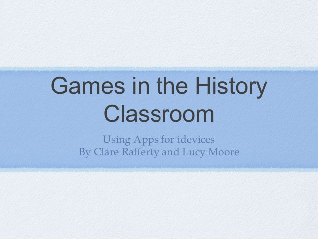 Games in the History Classroom Using Apps for idevices By Clare Rafferty and Lucy Moore