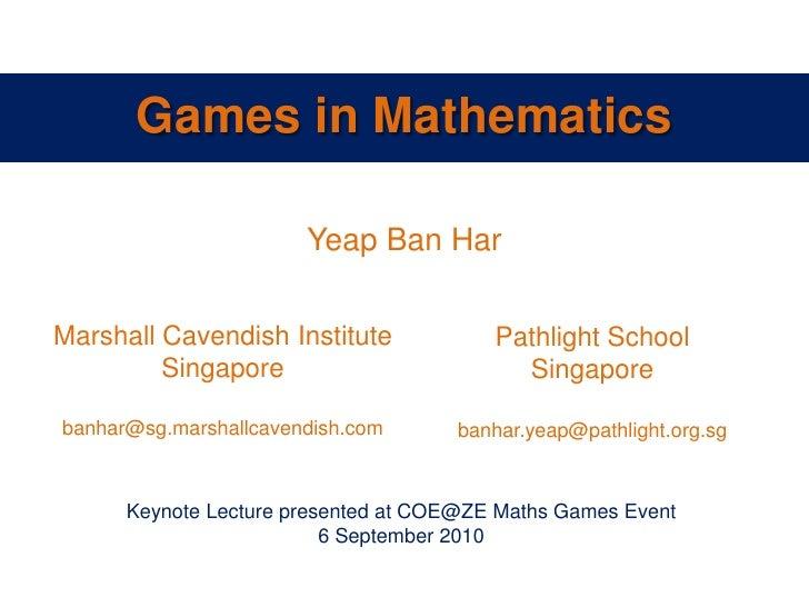 Games in Mathematics<br />Yeap Ban Har<br />Marshall Cavendish Institute<br />Singapore<br />banhar@sg.marshallcavendish.c...