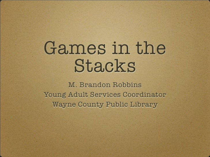 Games in the  Stacks      M. Brandon RobbinsYoung Adult Services Coordinator  Wayne County Public Library