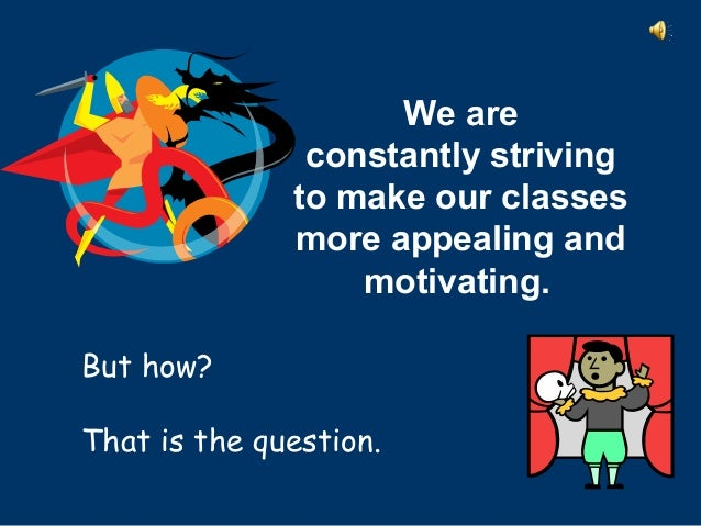 But how?That is the question.We are constantly strivingto make our classes more appealing and motivating.