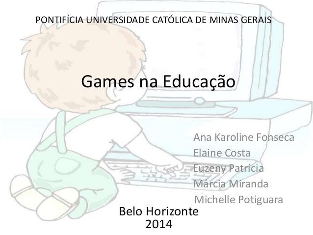Games na Educação Ana Karoline Fonseca Elaine Costa Euzeny Patrícia Márcia Miranda Michelle Potiguara Belo Horizonte 2014 ...