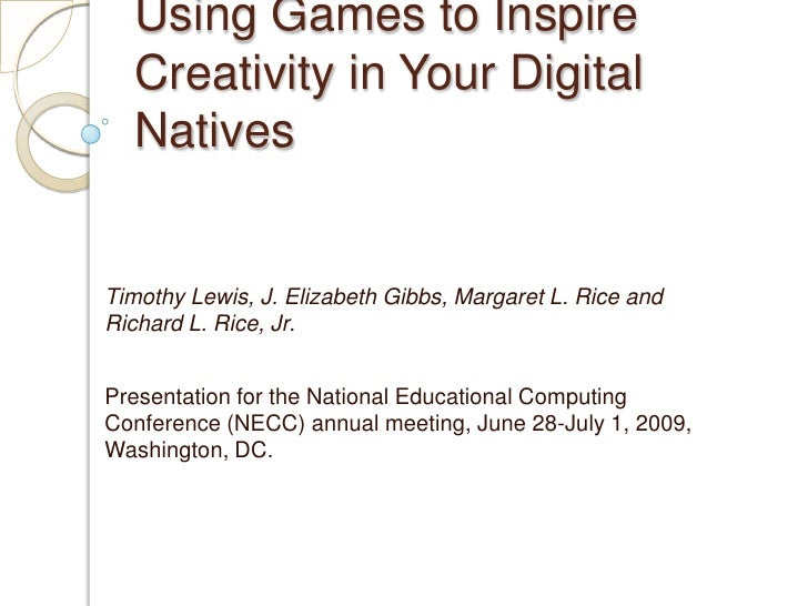 Using Games to Inspire Creativity in Your Digital Natives<br />Timothy Lewis, J. Elizabeth Gibbs, Margaret L. Rice and Ric...