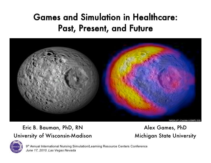 Games and Simulation in Healthcare:             Past, Present, and Future        Eric B. Bauman, PhD, RN                  ...