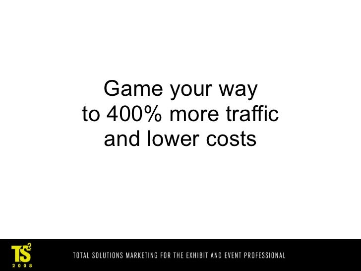 Game your way to 400% more traffic    and lower costs