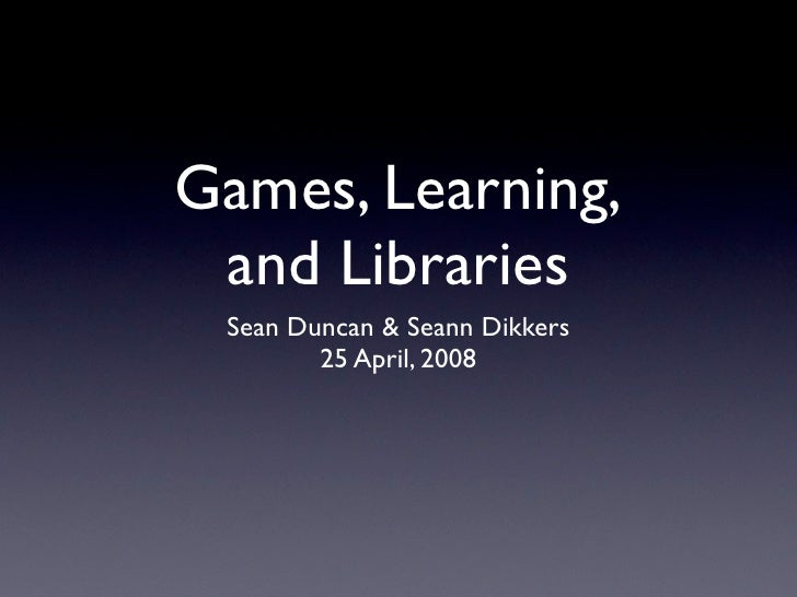 Games, Learning,  and Libraries  Sean Duncan & Seann Dikkers         25 April, 2008