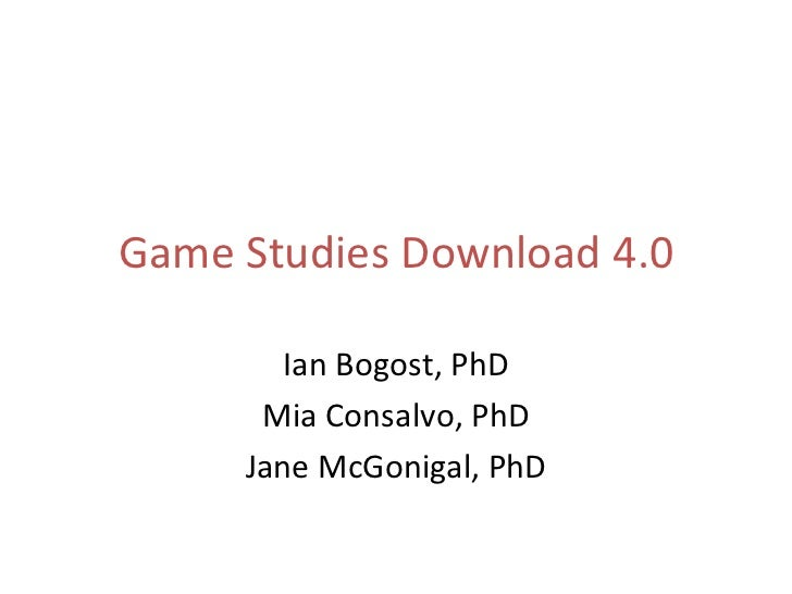 Game Studies Download 4.0 Ian Bogost, PhD Mia Consalvo, PhD Jane McGonigal, PhD