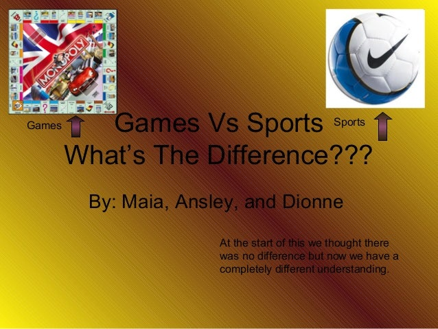 Games Vs Sports What's The Difference??? By: Maia, Ansley, and Dionne Games Sports At the start of this we thought there w...
