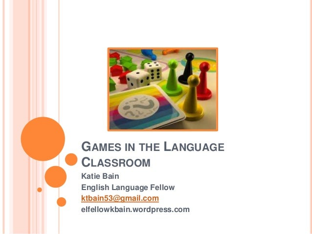 GAMES IN THE LANGUAGE CLASSROOM Katie Bain English Language Fellow ktbain53@gmail.com elfellowkbain.wordpress.com