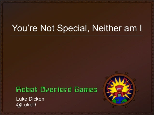 You're Not Special, Neither am I  Luke Dicken @LukeD