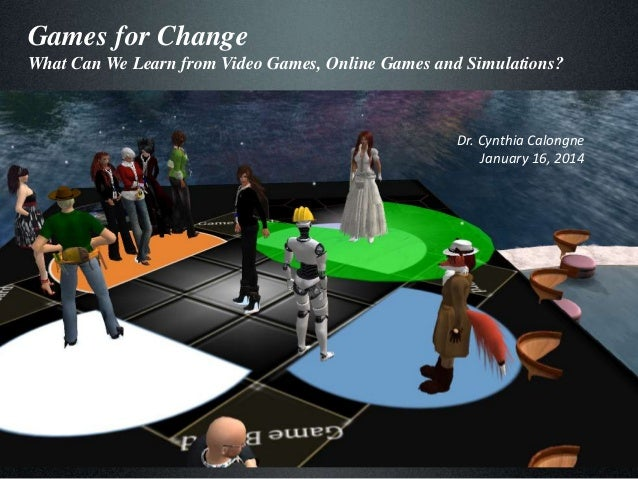 Games for Change What Can We Learn from Video Games, Online Games and Simulations?  Dr. Cynthia Calongne January 16, 2014