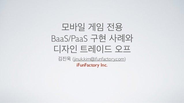 Gametech 2014: 모바일 게임용 PaaS/BaaS 구현 사례와 디자인 트레이드오프