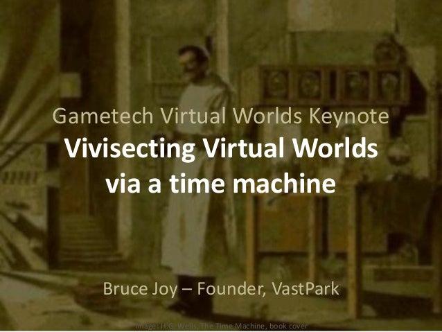 Gametech Virtual Worlds KeynoteVivisecting Virtual Worldsvia a time machineBruce Joy – Founder, VastParkImage: H.G. Wells,...
