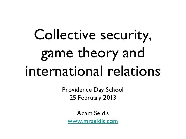 Collective security,   game theory andinternational relations      Providence Day School        25 February 2013         A...