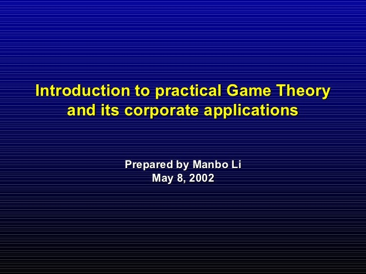 Introduction to practical Game Theory     and its corporate applications           Prepared by Manbo Li               May ...