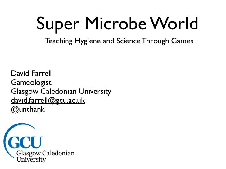 Super Microbe World         Teaching Hygiene and Science Through GamesDavid FarrellGameologistGlasgow Caledonian Universit...