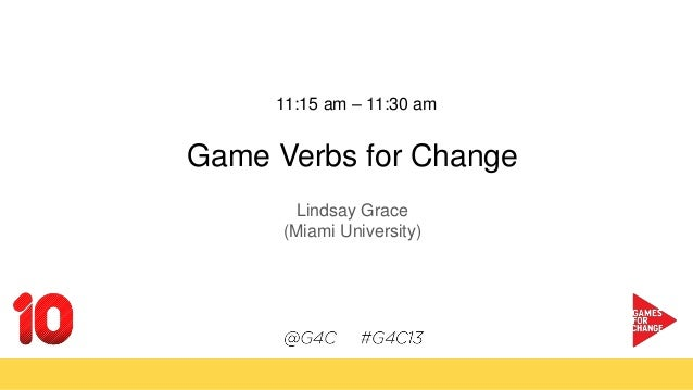 11:15 am – 11:30 am Game Verbs for Change Lindsay Grace (Miami University)