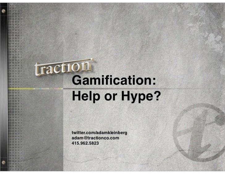 Gamification:Help or Hype?twitter.com/adamkleinbergadam@tractionco.com415.962.5823                            1
