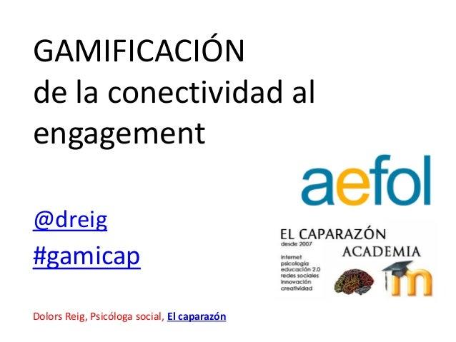 GAMIFICACIÓNde la conectividad alengagementDolors Reig, Psicóloga social, El caparazón#gamicap@dreig