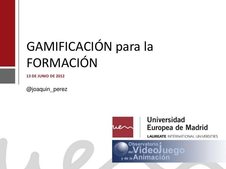 GAMIFICACIÓN para la    FORMACIÓN    13 DE JUNIO DE 2012    @joaquin_perezJoaquín Pérez Martínwww.joaquinperez.com