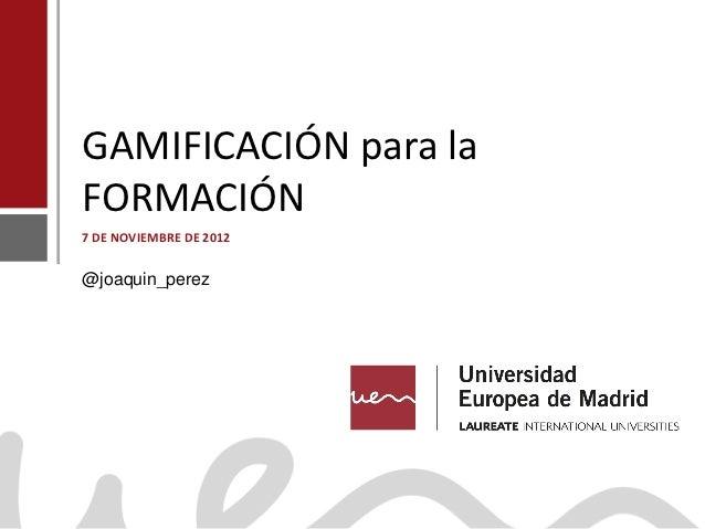GAMIFICACIÓN para la    FORMACIÓN    7 DE NOVIEMBRE DE 2012    @joaquin_perezJoaquín Pérez Martínwww.joaquinperez.com