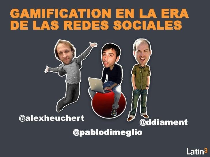 GAMIFICATION EN LA ERADE LAS REDES SOCIALES @alexheuchert                        @ddiament           @pablodimeglio