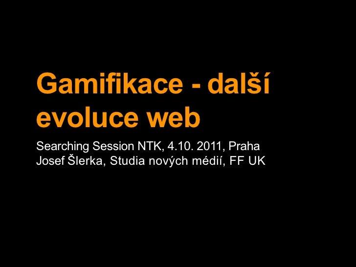 Gamifikace - dalšíevoluce webSearching Session NTK, 4.10. 2011, PrahaJosef Šlerka, Studia nových médií, FF UK