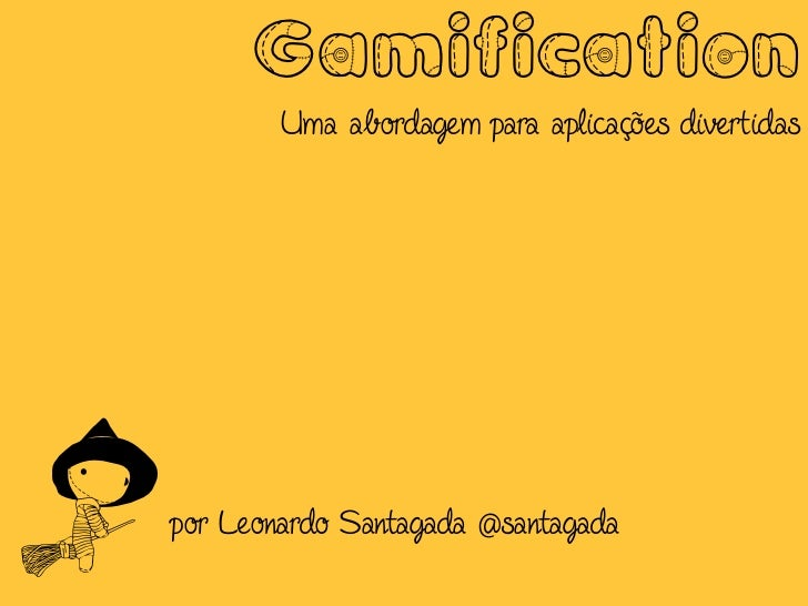 Gamification        Uma abordagem para aplicações divertidaspor Leonardo Santagada @santagada