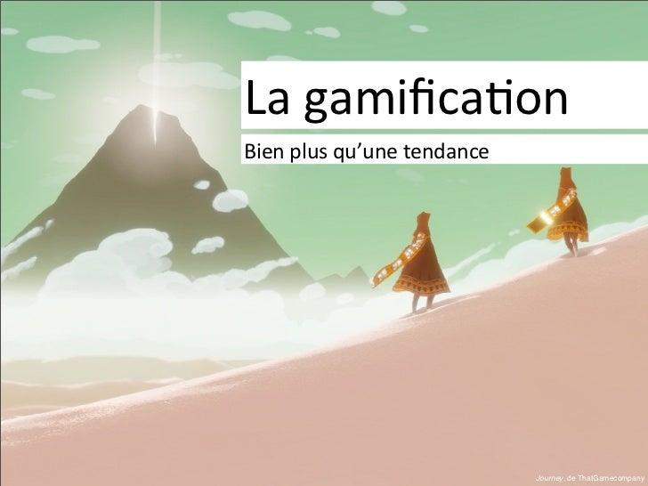 La gamifica)onBien plus qu'une tendance                                     Journey, de ThatGamecompany