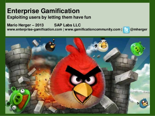 Enterprise GamificationExploiting users by letting them have funMario Herger – 2013 SAP Labs LLCwww.enterprise-gamificatio...