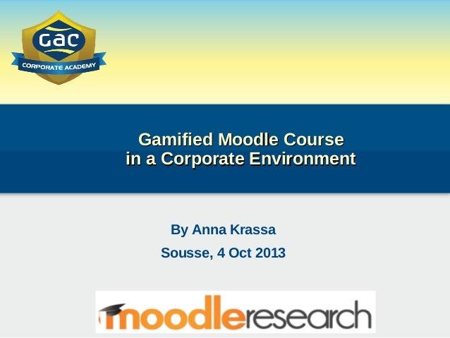 Gamified Moodle CourseGamified Moodle Course in a Corporate Environmentin a Corporate Environment By Anna Krassa Sousse, 4...
