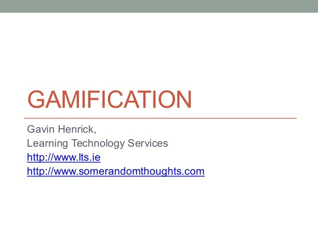 GAMIFICATION Gavin Henrick, Learning Technology Services http://www.lts.ie http://www.somerandomthoughts.com