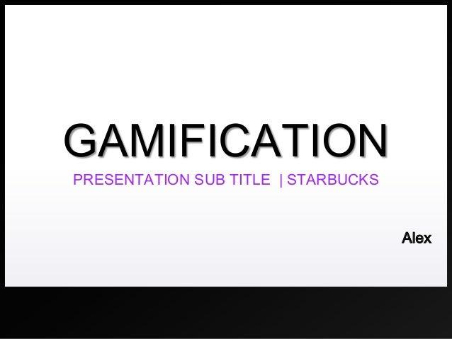 GAMIFICATION PRESENTATION SUB TITLE | STARBUCKS  Alex